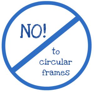 no to circular frames